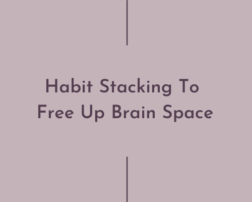 Habit Stacking To Free Up Brain Space